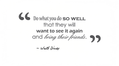 Do what you do so well that they will want to see it again and bring their friends.